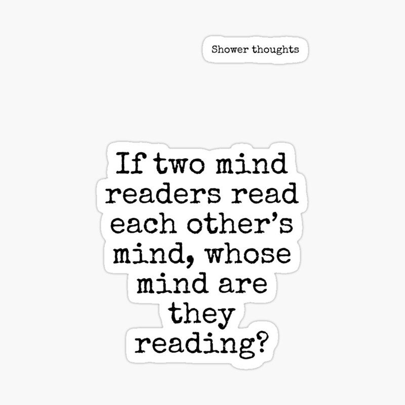 Text - Text - Shower thoughts If two mind readers read each other's mind, whose mind are they reading?