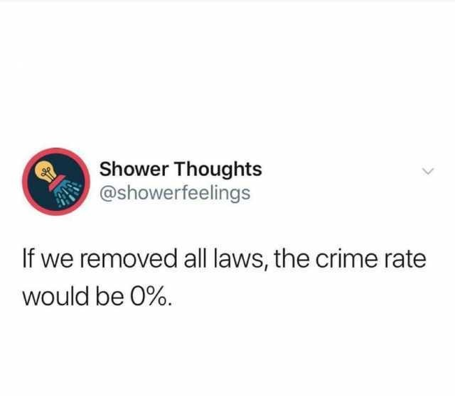 Text - Text - Shower Thoughts @showerfeelings If we removed all laws, the crime rate would be 0%.