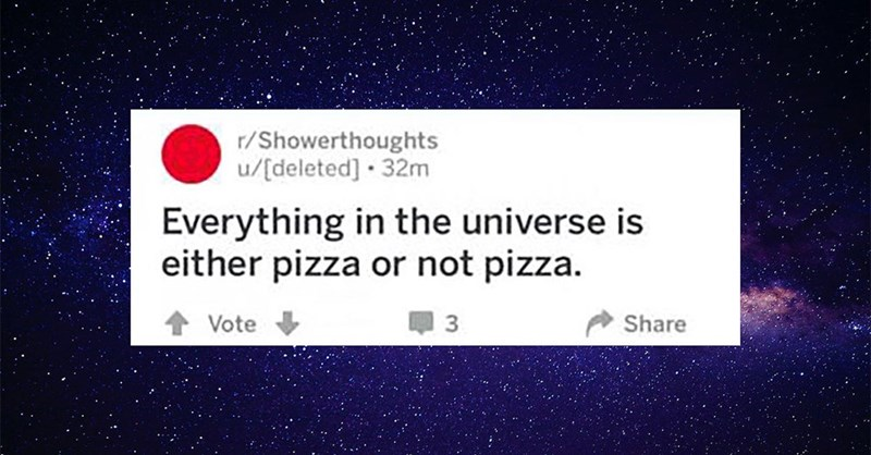 Text - Text - r/Showerthoughts u/[deleted] · 32m Everything in the universe is either pizza or not pizza. Vote 3 Share