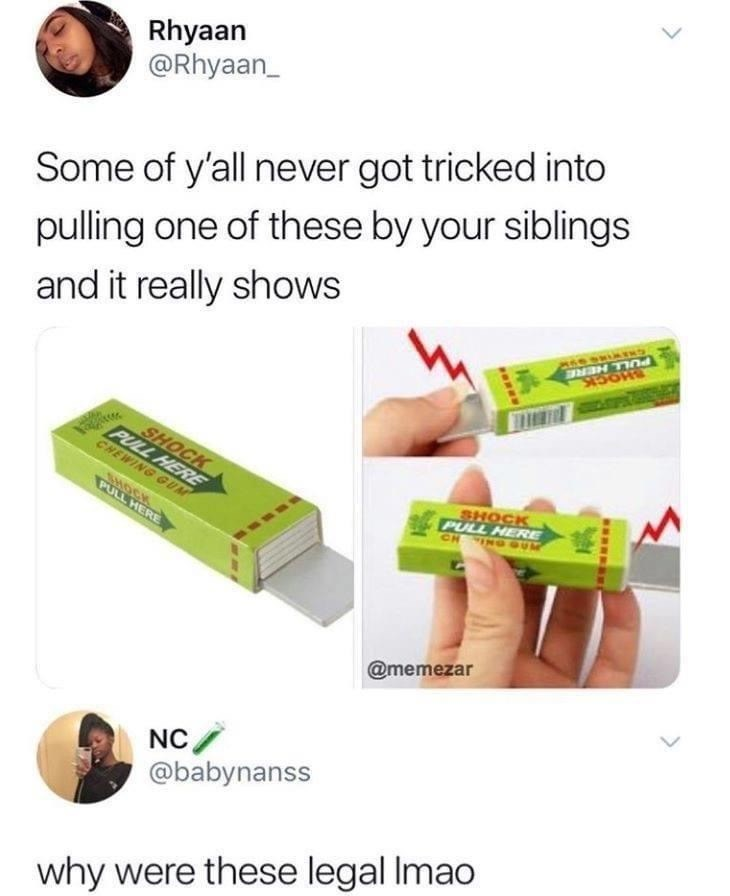 Rhyaan @Rhyaan_ Some of y'all never got tricked into pulling one of these by your siblings PULL HERE SHOCK and it really shows SHOCK PULL HERE SHOCK PULL HERE CH ING OUM CHEWING GUM SHOCK PULL HERE @memezar NC/ @babynanss why were these legal Imao