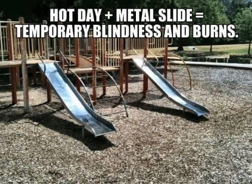 Playground - HOT DAY+ METAL SLIDE = TEMPORARY BLINDNESS AND BURNS.