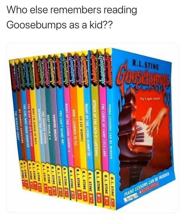 Product - Who else remembers reading Goosebumps as a kid?? R.L.STINE Payk again. hand PIANO LESSONS CAN BE MURDER bangzo SCNOLASTIC PIANO LESSONS CAN BE MURDER R.L. STINE DIO Goosehumps THE CURSE OF CAMP COLD LAKE R.L. STINE ATTACK OF THE JACK-O'-LANTERNS R.L. STINE Goosehump Goosehumps Goosehumps Hoosebutmps NIGHT OF THE LIVING DUMMY II R. L. STINE GO EAT WORMS! R.L. STINE HOW I LEARNED TO FLY R.L. STINE NIGHT OF THE LIVING DUMMY II R.L. STINE D YOU CAN'T SCARE MEI R.L. STINE 1O Coosehumps oosc