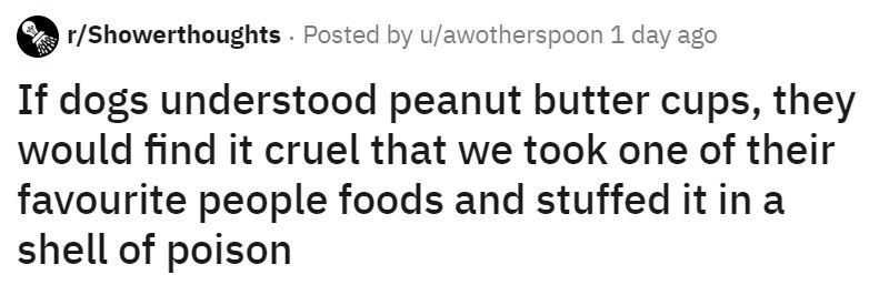 Text - r/Showerthoughts Posted by u/awotherspoon 1 day ago If dogs understood peanut butter cups, they would find it cruel that we took one of their favourite people foods and stuffed it in a shell of poison