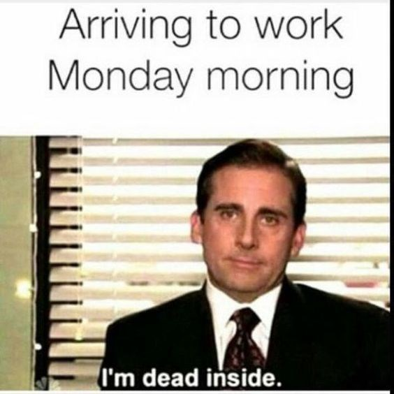 Text - Arriving to work Monday morning I'm dead inside.