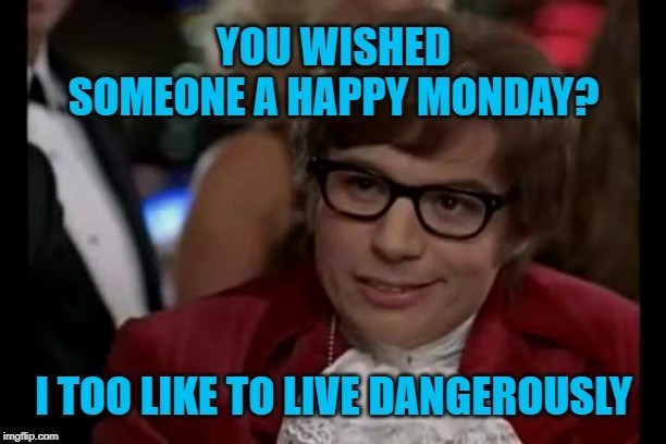 Eyewear - YOU WISHED SOMEONE A HAPPY MONDAY? I TOO LIKE TO LIVE DANGEROUSLY imgflip.com