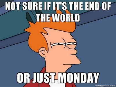 Cartoon - NOT SURE IF IT'S THE END OF THE WORLD OR JUST MONDAY memegenerator.net