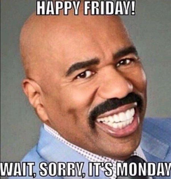 Facial expression - HAPPY FRIDAY! WAIT, SORRY, IT'S MONDAY