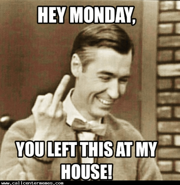 Photo caption - HEY MONDAY, YOU LEFT THIS AT MY HOUSE! Www.callcentermemes.com