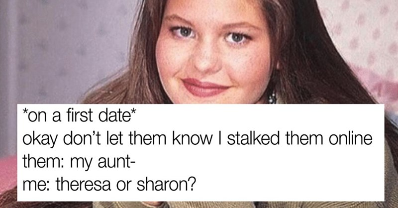 Organism - Face - *on a first date* okay don't let them know I stalked them online them: my aunt- me: theresa or sharon?