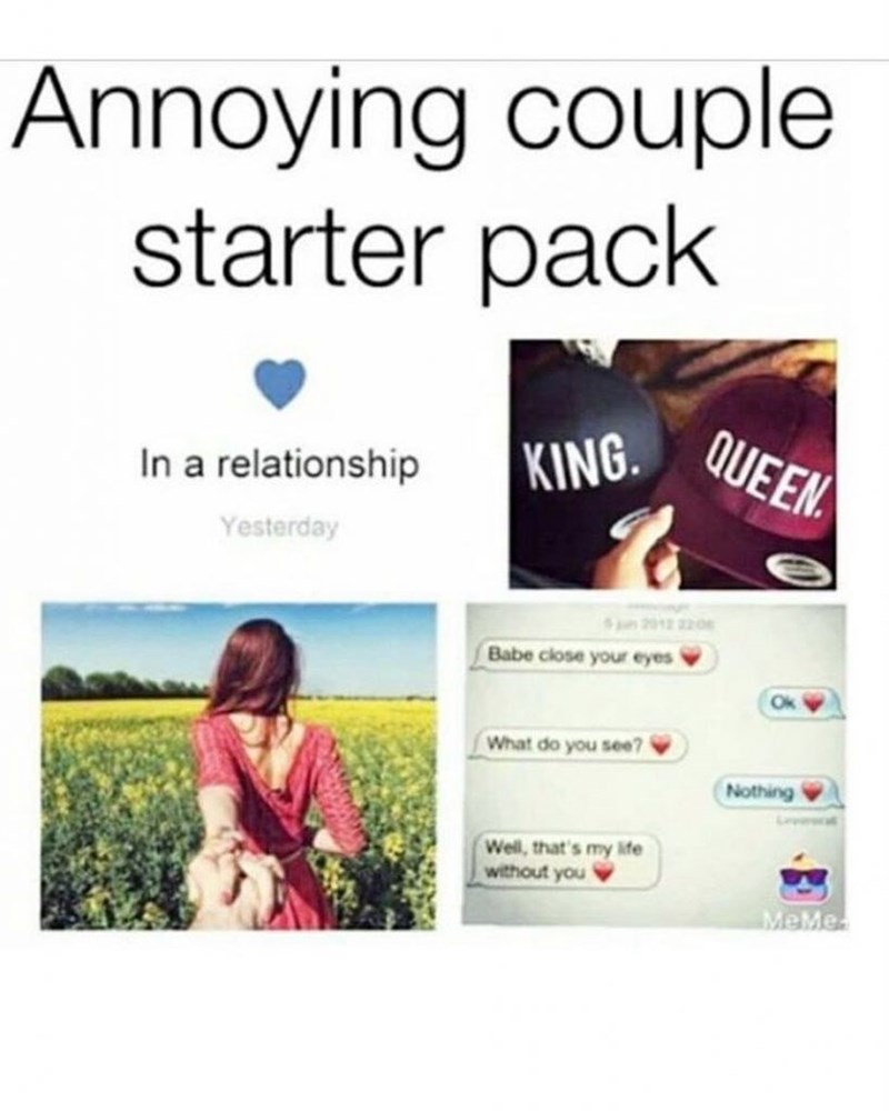 Organism - Text - Annoying couple starter pack KING. QUEEN In a relationship Yesterday Spn 2012 220 Babe close your eyes What do you see? Nothing Well, that's my life without you MeMe.