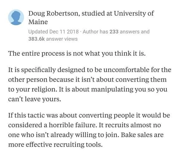 Text - Doug Robertson, studied at University of Maine Updated Dec 11 2018 Author has 233 answers and 383.6k answer views The entire process is not what you think it is. It is specifically designed to be uncomfortable for the other person because it isn't about converting them to your religion. It is about manipulating you so you can't leave yours. If this tactic was about converting people it would be considered a horrible failure. It recruits almost no one who isn't already willing to join. Bak