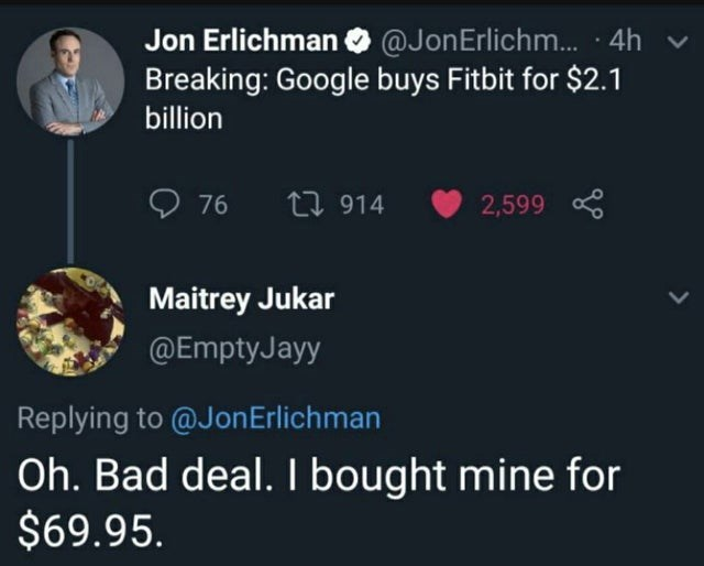 Text - Jon Erlichman O @JonErlichm.. · 4h Breaking: Google buys Fitbit for $2.1 billion 76 27 914 2,599 Maitrey Jukar @EmptyJayy Replying to @JonErlichman Oh. Bad deal. I bought mine for $69.95.