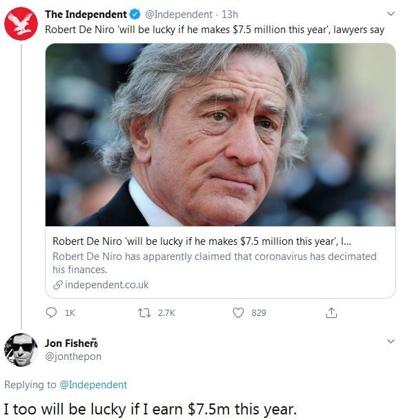 Face - The Independent @Independent 13h Robert De Niro 'will be lucky if he makes $7.5 million this year', lawyers say Robert De Niro 'will be lucky if he makes $7.5 million this year', . Robert De Niro has apparently claimed that coronavirus has decimated his finances. 8 independent.co.uk 1K 12 2.7K 829 Jon Fisher @jonthepon Replying to @Independent I too will be lucky if I earn $7.5m this year.