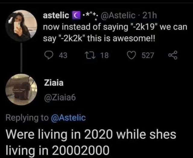 """Text - astelic C-***: @Astelic · 21h now instead of saying """"-2k19"""" we can say """"-2k2k"""" this is awesome!! 43 27 18 527 Ziaia @Ziaia6 Replying to @Astelic Were living in 2020 while shes living in 20002000"""