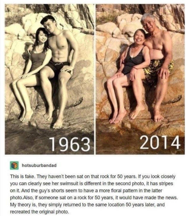 Human - 1963 2014 hotsuburbandad This is fake. They haven't been sat on that rock for 50 years. If you look closely you can clearly see her swimsuit is different in the second photo, it has stripes on it. And the guy's shorts seem to have a more floral pattem in the latter photo.Also, if someone sat on a rock for 50 years, it would have made the news. My theory is, they simply returned to the same location 50 years later, and recreated the original photo.