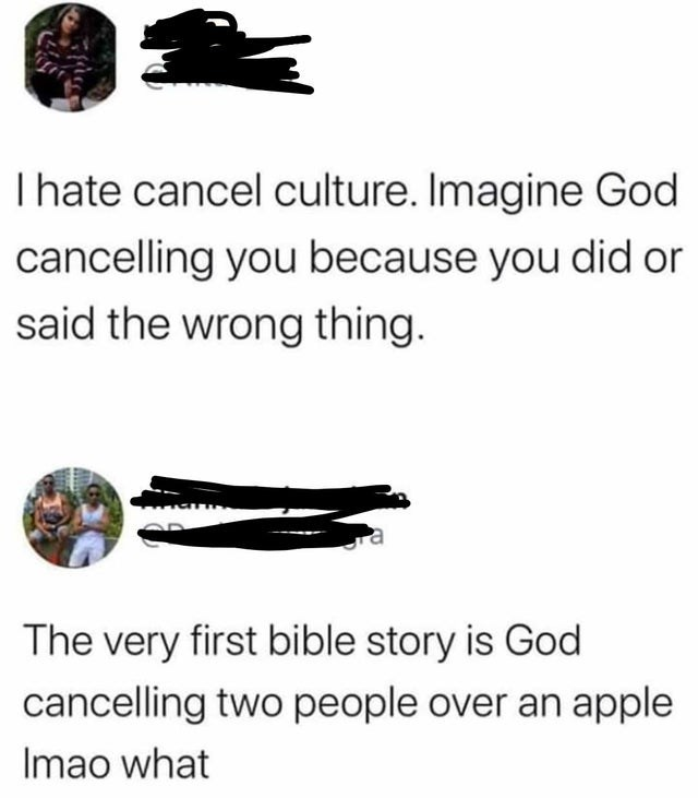 Text - Thate cancel culture. Imagine God cancelling you because you did or said the wrong thing. The very first bible story is God cancelling two people over an apple Imao what