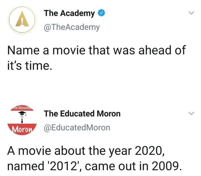 Text - The Academy @TheAcademy Name a movie that was ahead of it's time. Ae Educati The Educated Moron Moron @EducatedMoron A movie about the year 2020, named '2012', came out in 2009.