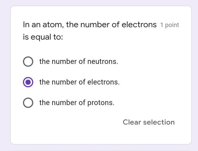 Text - In an atom, the number of electrons 1 point is equal to: the number of neutrons. the number of electrons. the number of protons. Clear selection