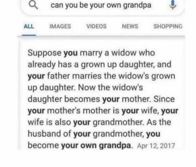 Text - can you be your own grandpa ALL IMAGES VIDEOS NEWS SHOPPING Suppose you marry a widow who already has a grown up daughter, and your father marries the widow's grown up daughter. Now the widow's daughter becomes your mother. Since your mother's mother is your wife, your wife is also your grandmother. As the husband of your grandmother, you become your own grandpa. Apr 12, 2017