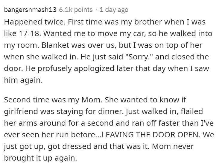 """Text - bangersnmash13 6.1k points · 1 day ago Happened twice. First time was my brother when I was like 17-18. Wanted me to move my car, so he walked into my room. Blanket was over us, but I was on top of her when she walked in. He just said """"Sorry."""" and closed the door. He profusely apologized later that day when I saw him again. Second time was my Mom. She wanted to know if girlfriend was staying for dinner. Just walked in, flailed her arms around for a second and ran off faster than I've ever"""