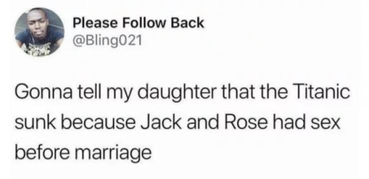 Text - Please Follow Back @Bling021 Gonna tell my daughter that the Titanic sunk because Jack and Rose had sex before marriage