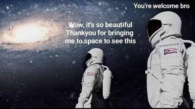 Astronaut - You're welcome bro Wow, it's so beautiful Thankyou for bringing me to.space to see this wokenmemes