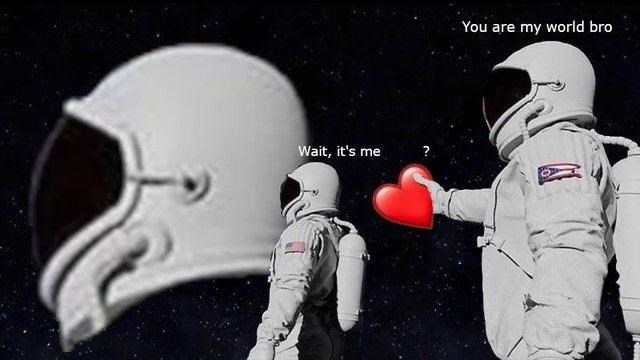 Astronaut - You are my world bro Wait, it's me