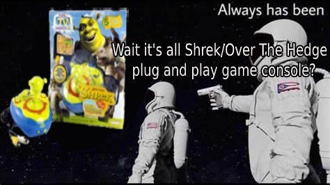 Astronaut - Always has been Wait it's all Shrek/Over The Hedge plug and play gamě console?