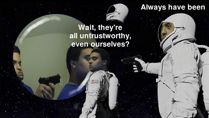 Astronaut - Always have been Wait, they're all untrustworthy, even ourselves?