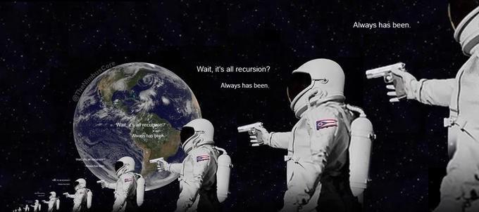 Astronaut - Always has been. Wait, it's all recursion? Always has been. Wat recuton Aways has begh. TheN