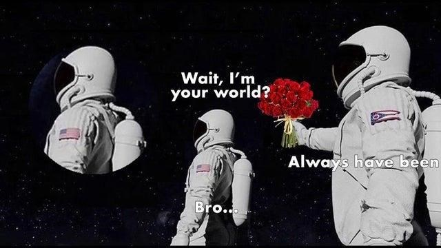 Astronaut - Wait, I'm your world? Always have been Bro..