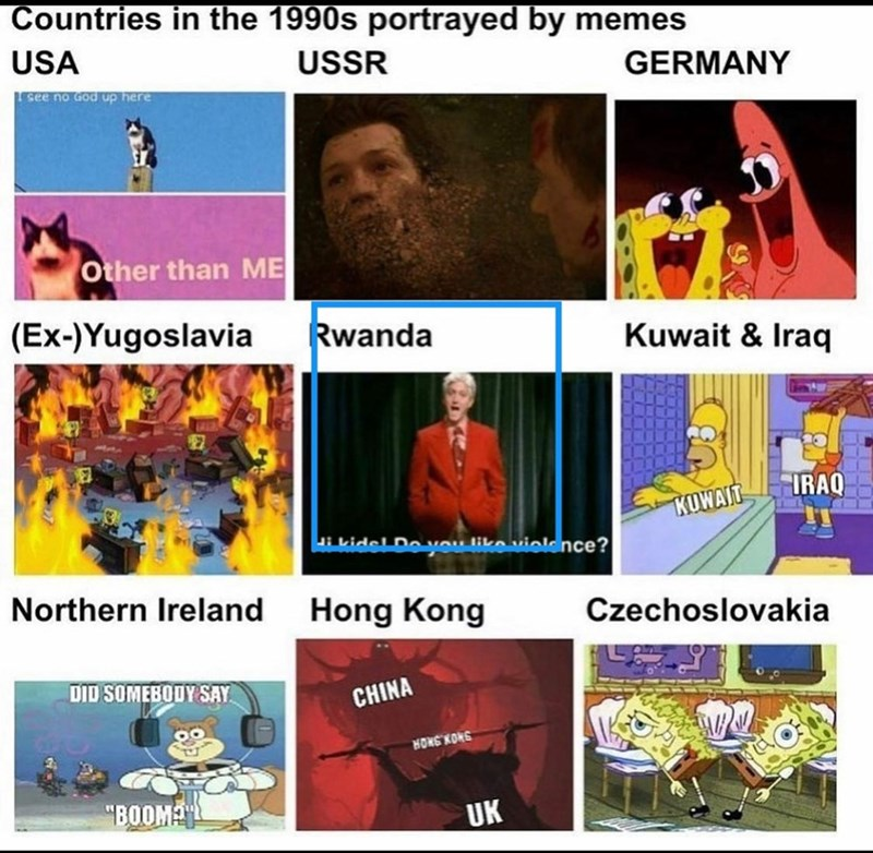 "Text - Countries in the 1990s portrayed by memes USA USSR GERMANY LEsee no God up here Other than ME (Ex-)Yugoslavia Rwanda Kuwait & Iraq IRAQ KUWAIT i kidel Doveu liko viele nce? Northern Ireland Hong Kong Czechoslovakia DID SOMEBODY SAY CHINA HOKE KONG ""BOOM UK"