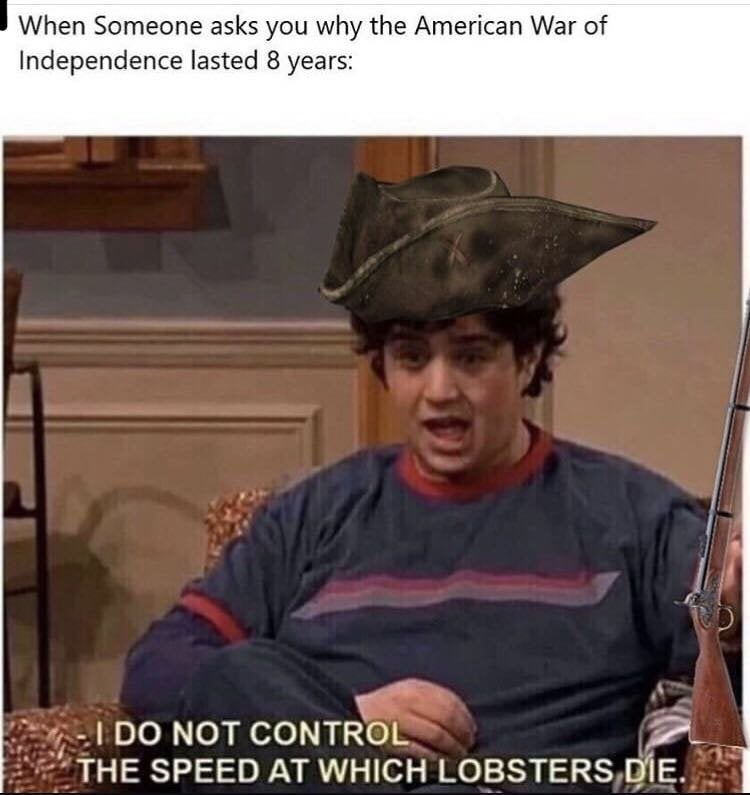 Photo caption - When Someone asks you why the American War of Independence lasted 8 years: I DO NOT CONTROL THE SPEED AT WHICH LOBSTERS DIE.