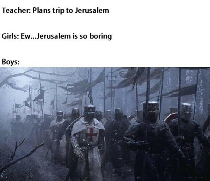 Text - Teacher: Plans trip to Jerusalem Girls: Ew...Jerusalem is so boring Вoys: