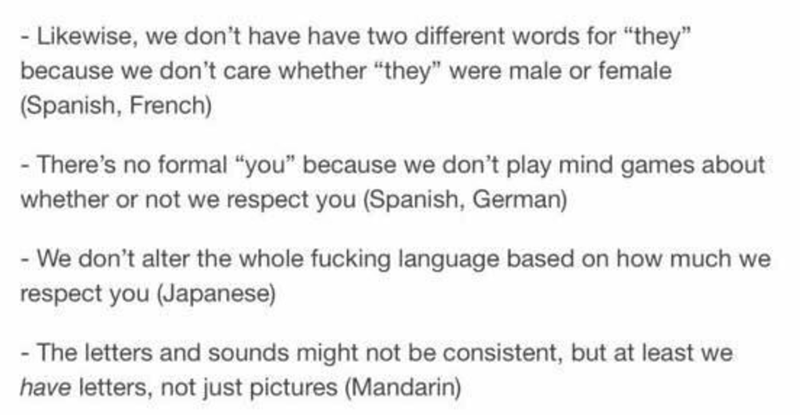 """Text - - Likewise, we don't have have two different words for """"they"""" because we don't care whether """"they"""" were male or female (Spanish, French) - There's no formal """"you"""" because we don't play mind games about whether or not we respect you (Spanish, German) - We don't alter the whole fucking language based on how much we respect you (Japanese) - The letters and sounds might not be consistent, but at least we have letters, not just pictures (Mandarin)"""