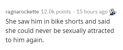 Text - ragnarockette 12.0k points · 15 hours ago She saw him in bike shorts and said she could never be sexually attracted to him again.
