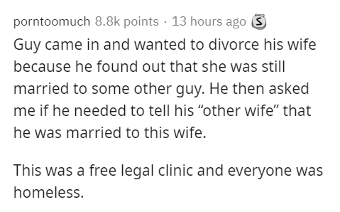 """Text - porntoomuch 8.8k points · 13 hours ago 3 Guy came in and wanted to divorce his wife because he found out that she was stillI married to some other guy. He then asked me if he needed to tell his """"other wife"""" that he was married to this wife. This was a free legal clinic and everyone was homeless."""