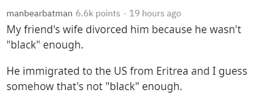"""Text - manbearbatman 6.6k points · 19 hours ago My friend's wife divorced him because he wasn't """"black"""" enough. He immigrated to the US from Eritrea and I guess somehow that's not """"black"""" enough."""