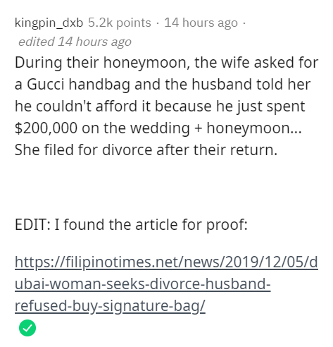 Text - kingpin_dxb 5.2k points · 14 hours ago · edited 14 hours ago During their honeymoon, the wife asked for a Gucci handbag and the husband told her he couldn't afford it because he just spent $200,000 on the wedding + honeymoon... She filed for divorce after their return. EDIT: I found the article for proof: https://filipinotimes.net/news/2019/12/05/d ubai-woman-seeks-divorce-husband- refused-buy-signature-bag/