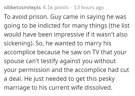 Text - idliketosmitepls 4.1k points · 13 hours ago To avoid prison. Guy came in saying he was going to be indicted for many things (the list would have been impressive if it wasn't also sickening). So, he wanted to marry his accomplice because he saw on TV that your spouse can't testify against you without your permission and the accomplice had cut a deal. He just needed to get this pesky marriage to his current wife dissolved.
