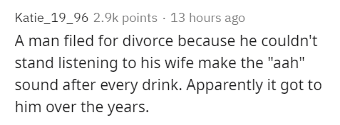 """Text - Katie_19_96 2.9k points · 13 hours ago A man filed for divorce because he couldn't stand listening to his wife make the """"aah"""" sound after every drink. Apparently it got to him over the years."""