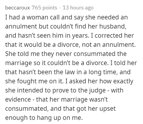 Text - beccaroux 765 points · 13 hours ago I had a woman call and say she needed an annulment but couldn't find her husband, and hasn't seen him in years. I corrected her that it would be a divorce, not an annulment. She told me they never consummated the marriage so it couldn't be a divorce. I told her that hasn't been the law in a long time, and she fought me on it. I asked her how exactly she intended to prove to the judge - with evidence - that her marriage wasn't consummated, and that got h