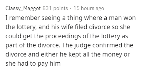 Text - Classy_Maggot 831 points · 15 hours ago I remember seeing a thing where a man won the lottery, and his wife filed divorce so she could get the proceedings of the lottery as part of the divorce. The judge confirmed the divorce and either he kept all the money or she had to pay him