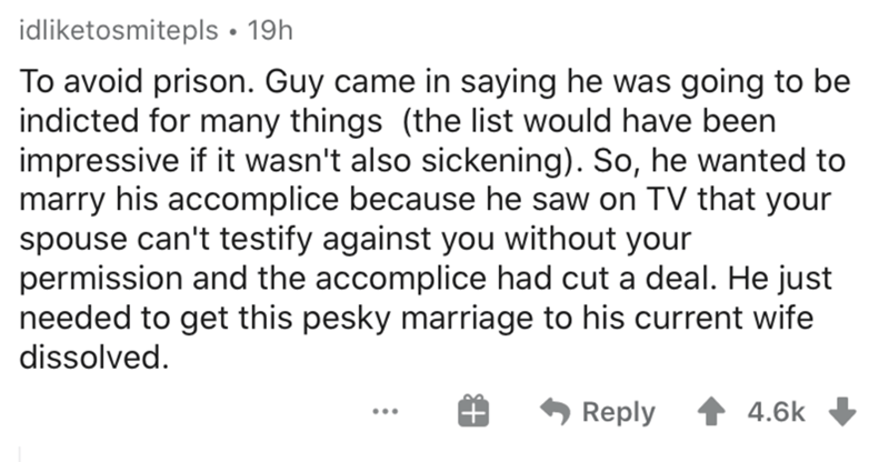 Text - idliketosmitepls • 19h To avoid prison. Guy came in saying he was going to be indicted for many things (the list would have been impressive if it wasn't also sickening). So, he wanted to marry his accomplice because he saw on TV that your spouse can't testify against you without your permission and the accomplice had cut a deal. He just needed to get this pesky marriage to his current wife dissolved. Reply 4.6k