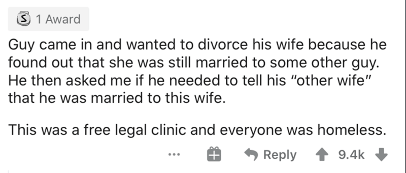 """Text - 3 1 Award Guy came in and wanted to divorce his wife because he found out that she was still married to some other guy. He then asked me if he needed to tell his """"other wife"""" that he was married to this wife. This was a free legal clinic and everyone was homeless. Reply 9.4k ..."""