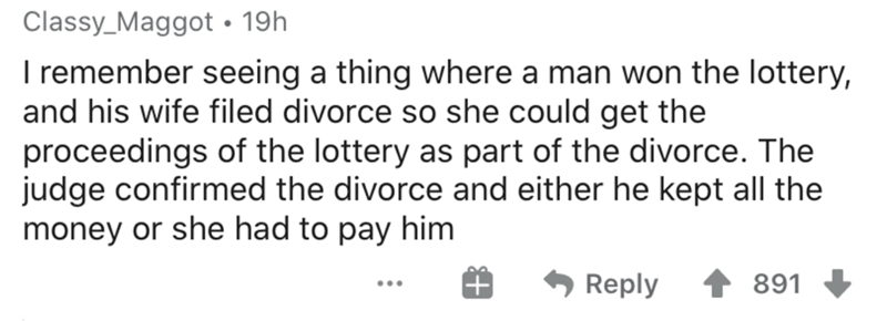 Text - Classy_Maggot • 19h I remember seeing a thing where a man won the lottery, and his wife filed divorce so she could get the proceedings of the lottery as part of the divorce. The judge confirmed the divorce and either he kept all the money or she had to pay him Reply 891 ...
