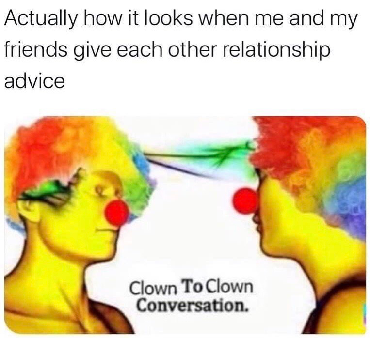 "Funny meme that reads, ""Actually how it looks when me and my friends give each other relationship advice"" above an image of two clowns having a conversation"