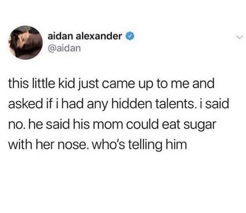 Text - aidan alexander @aidan this little kid just came up to me and asked if i had any hidden talents. i said no. he said his mom could eat sugar with her nose. who's telling him