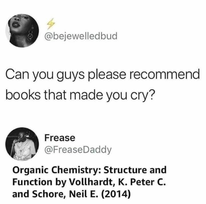 Text - @bejewelledbud Can you guys please recommend books that made you cry? Frease @FreaseDaddy Organic Chemistry: Structure and Function by Vollhardt, K. Peter C. and Schore, Neil E. (2014)