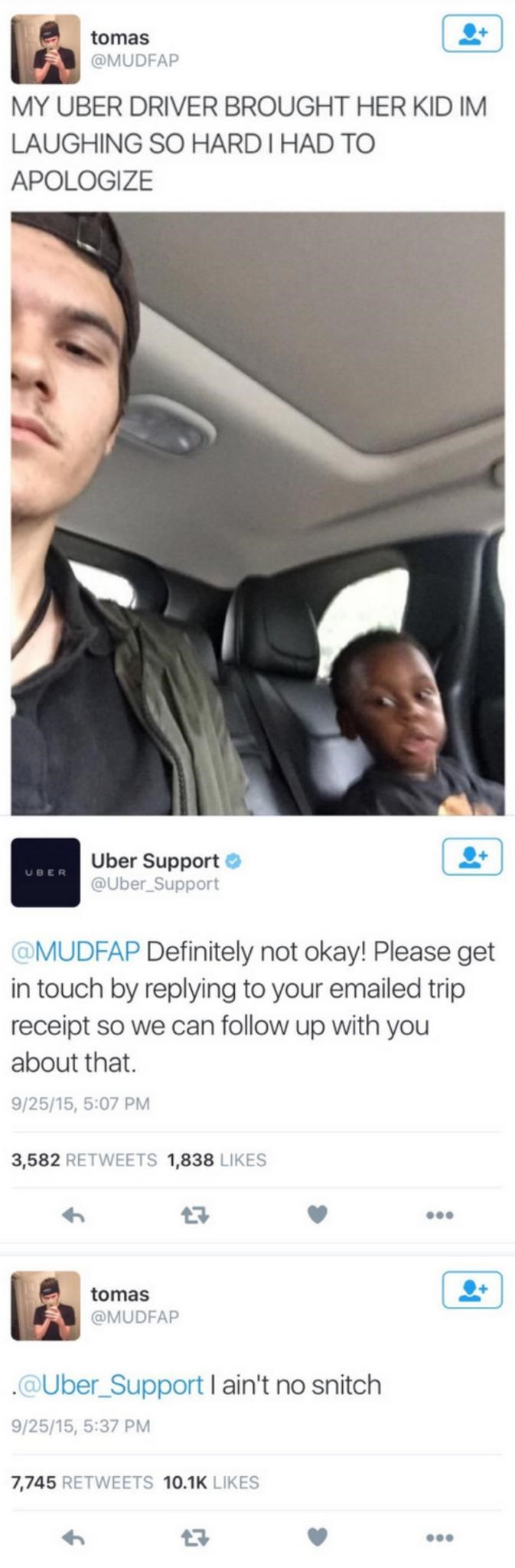 Product - tomas @MUDFAP MY UBER DRIVER BROUGHT HER KID IM LAUGHING SO HARDI HAD TO APOLOGIZE Uber Support O @Uber_Support UBER @MUDFAP Definitely not okay! Please get in touch by replying to your emailed trip receipt so we can follow up with you about that. 9/25/15, 5:07 PM 3,582 RETWEETS 1,838 LIKES tomas @MUDFAP .@Uber_SupportI ain't no snitch 9/25/15, 5:37 PM 7,745 RETWEETS 10.1K LIKES